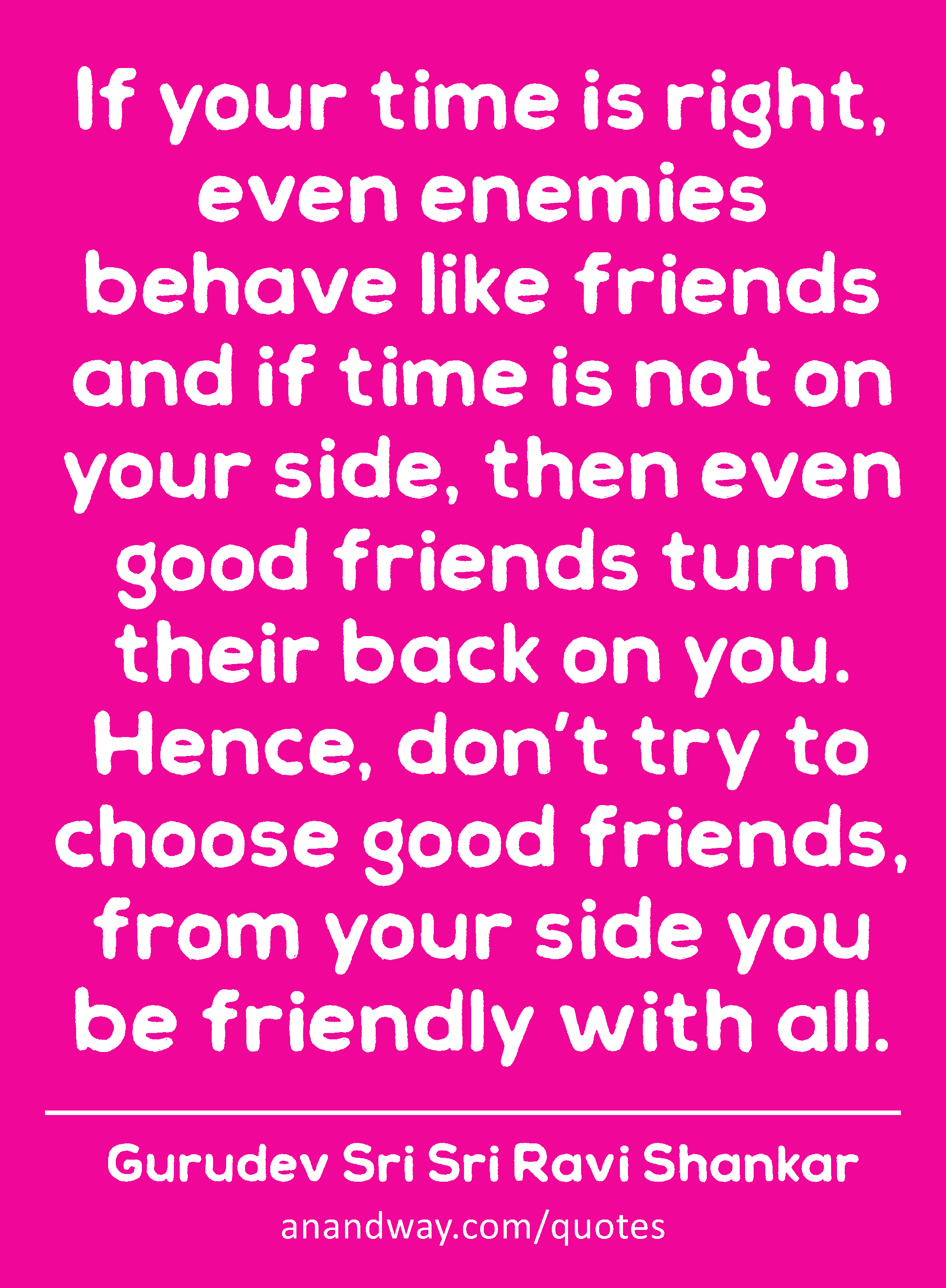 if your time is right even enemies behave like friends and by