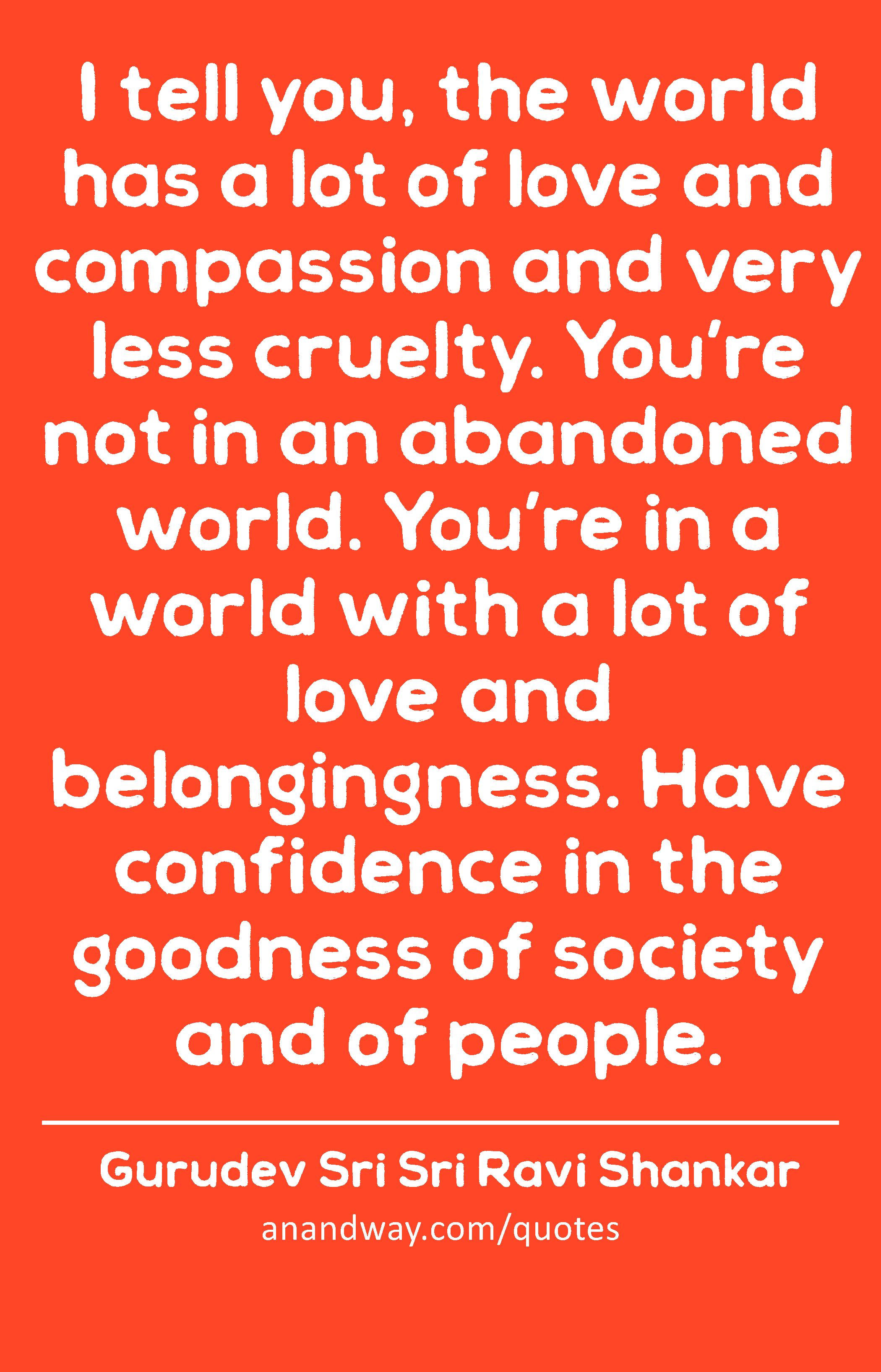 i tell you the world has a lot of love and compassion and
